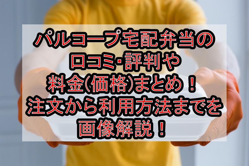 パルコープ宅配弁当の口コミ・評判や料金(価格)まとめ!注文から利用方法までを画像解説!