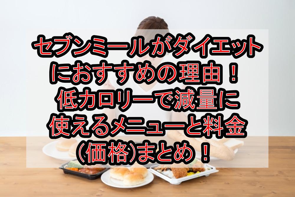 セブンミールがダイエットにおすすめの理由!低カロリーで原料に使えるメニューと料金(価格)まとめ!