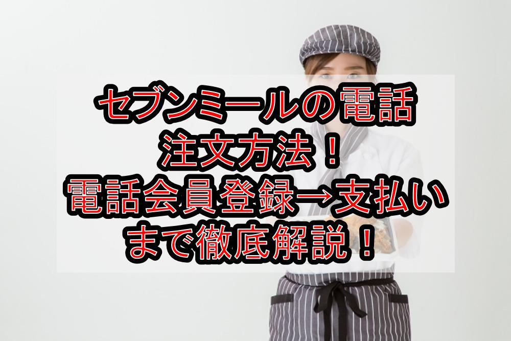セブンミールの電話注文方法!登録→注文→支払い方法まで徹底解説!