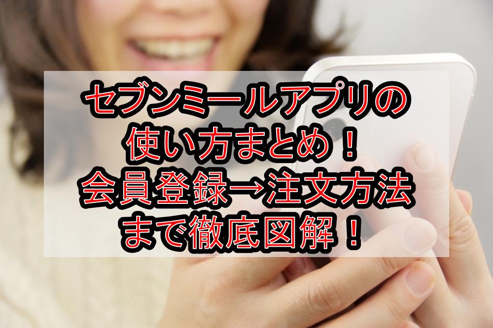 セブンミールアプリの使い方まとめ!会員登録→注文方法まで徹底解説!