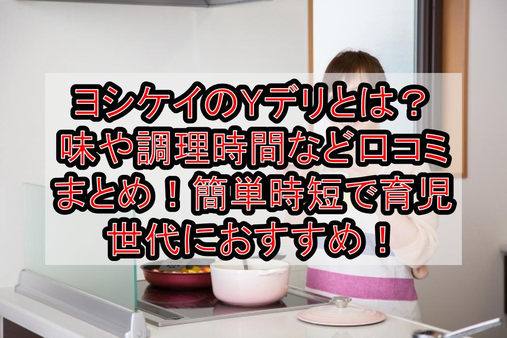 ヨシケイのYデリとは?味や調理時間など口コミまとめ!簡単時短で育児世代におすすめ!