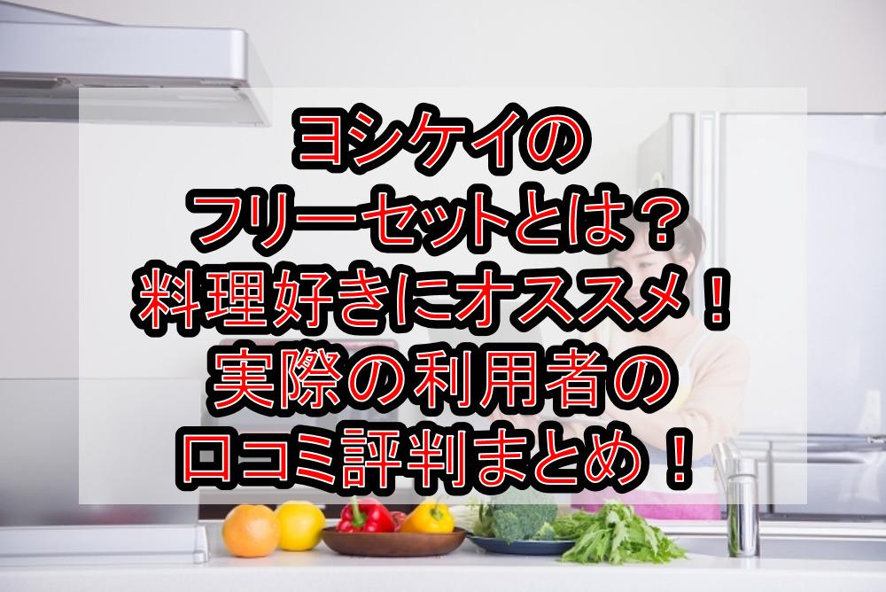 ヨシケイのフリーセットとは?料理好きにオススメ!実際の利用者の口コミ評判まとめ!