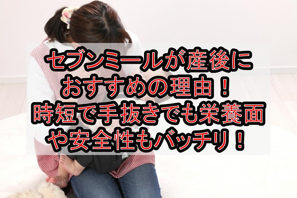 セブンミールが産後におすすめの理由!時短で手抜きでも栄養面や安全性もバッチリ!