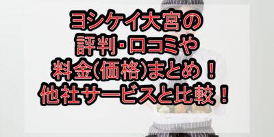 ヨシケイ大宮の評判・口コミや料金(価格)まとめ!他社サービスと徹底比較!