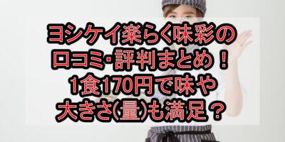 ヨシケイ楽らく味彩の口コミ・評判まとめ!1食170円で味や大きさ(量)も満足?