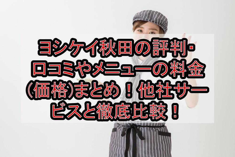 ヨシケイ秋田の評判・口コミやメニューの料金(価格)まとめ!他社サービスと徹底比較!