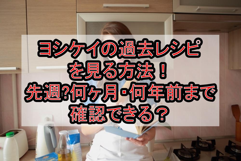 ヨシケイの過去レシピを見る方法!先週〜何ヶ月・何年前まで確認できる?