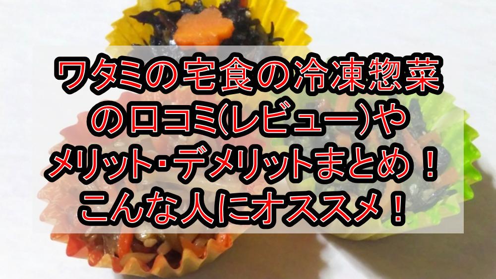 ワタミの宅食の冷凍惣菜の口コミ(レビュー)やメリット・デメリットまとめ!こんな人にオススメ!