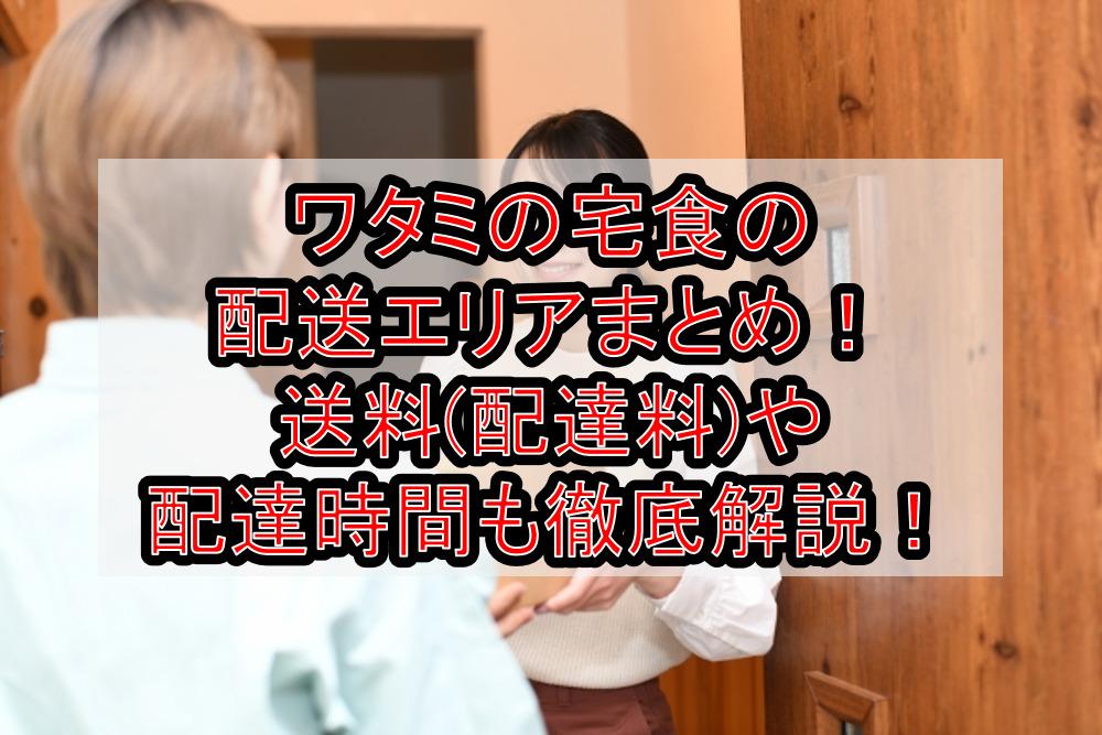 ワタミの宅食の配送エリアまとめ!送料(配達料)や配達時間も徹底解説!