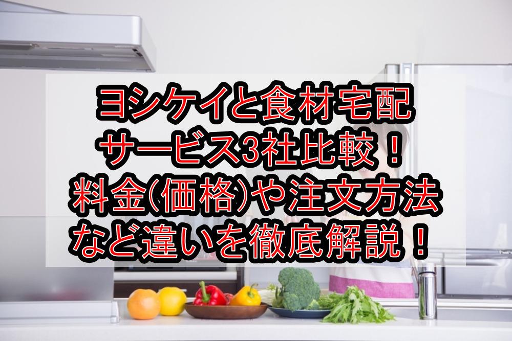 ヨシケイと食材宅配サービス3社比較!料金(価格)や注文方法など違いを徹底解説!