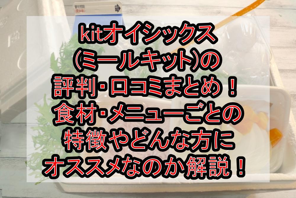 kitオイシックス(ミールキット)の評判・口コミまとめ!食材・メニューごとの特徴やどんな方におすすめなのか徹底解説!
