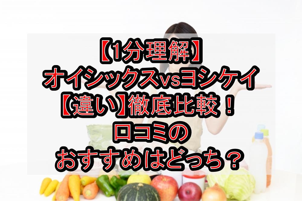 【1分理解】オイシックスvsヨシケイ【違い】徹底比較!口コミのおすすめはどっち?