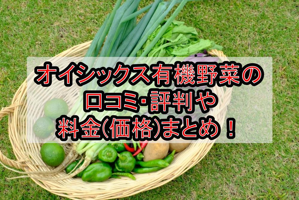 オイシックス有機野菜の口コミ・評判や料金(価格)まとめ!