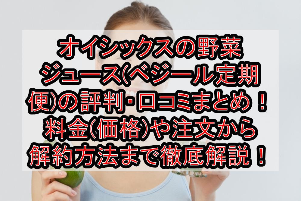 オイシックスの野菜ジュース(ベジール定期便)の評判・口コミまとめ!料金(価格)や注文から解約方法まで徹底解説!