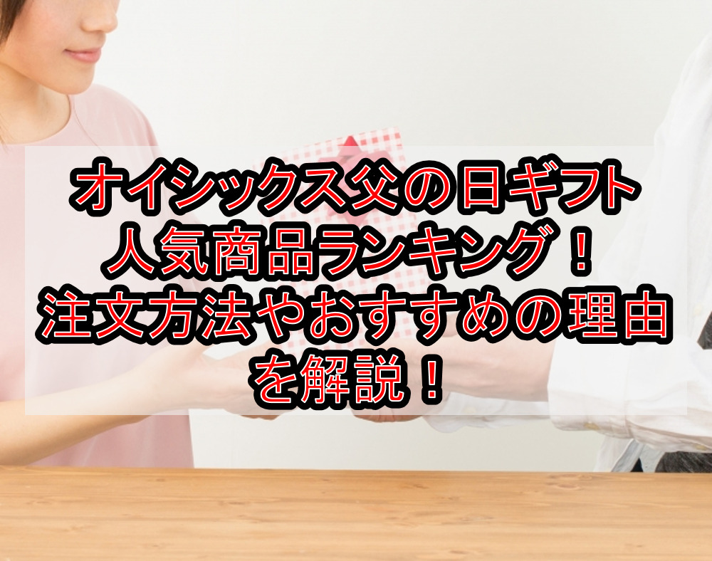 オイシックス父の日ギフト人気商品ランキング!注文方法やおすすめの理由を解説!